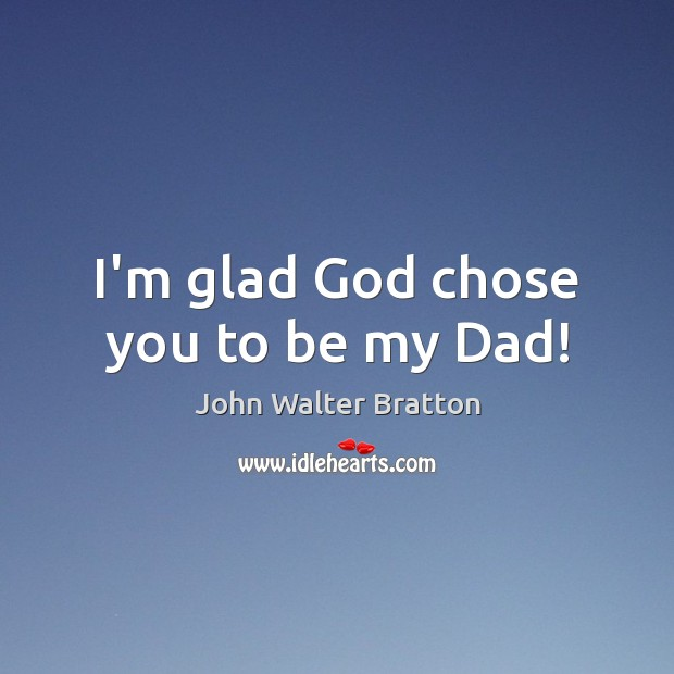 I'm glad God chose you to be my Dad! John Walter Bratton Picture Quote