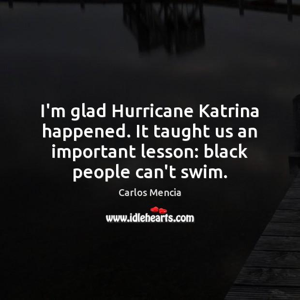 Image, I'm glad Hurricane Katrina happened. It taught us an important lesson: black