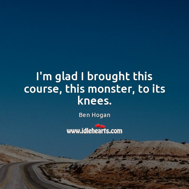 I'm glad I brought this course, this monster, to its knees. Image