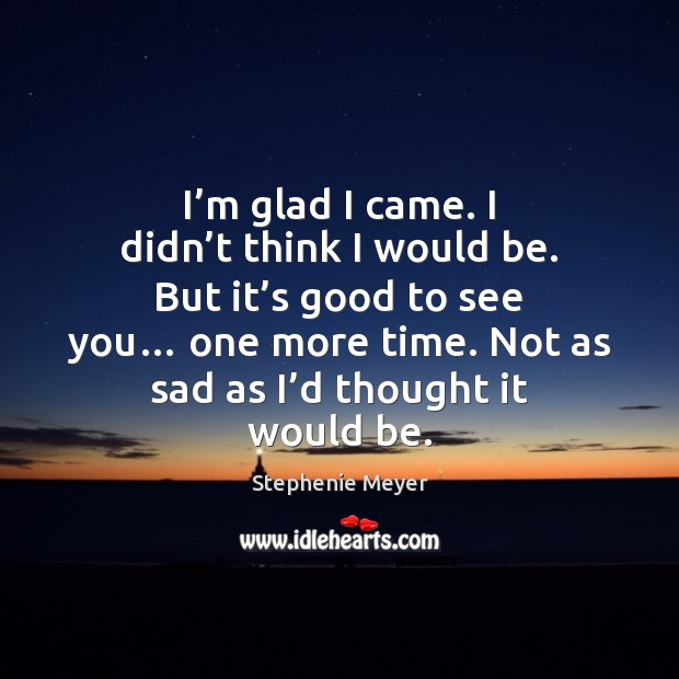 I'm glad I came. I didn't think I would be. Stephenie Meyer Picture Quote