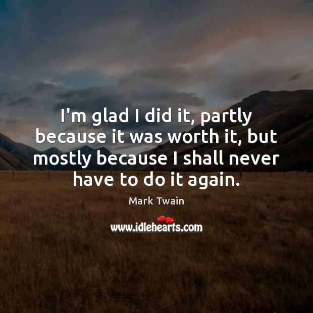 I'm glad I did it, partly because it was worth it, but Mark Twain Picture Quote