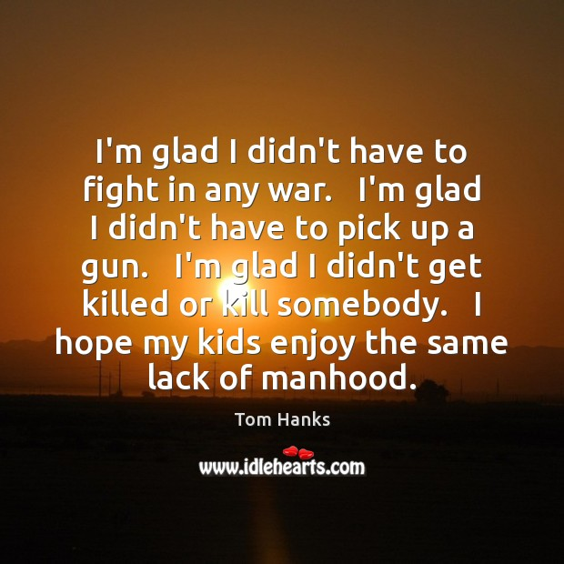 I'm glad I didn't have to fight in any war.   I'm glad Image