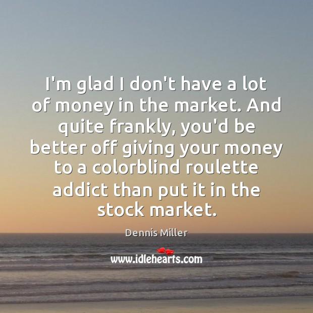 I'm glad I don't have a lot of money in the market. Dennis Miller Picture Quote