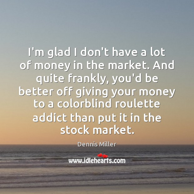 I'm glad I don't have a lot of money in the market. Dennis Miller Picture Quote