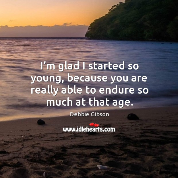 I'm glad I started so young, because you are really able to endure so much at that age. Image