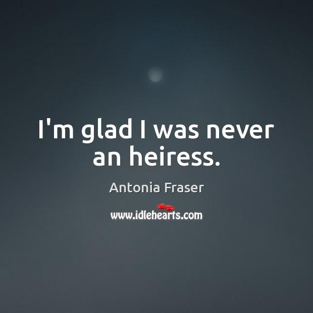 Image, I'm glad I was never an heiress.