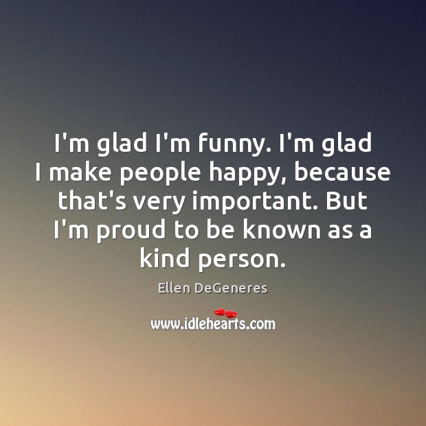 I'm glad I'm funny. I'm glad I make people happy, because that's Ellen DeGeneres Picture Quote