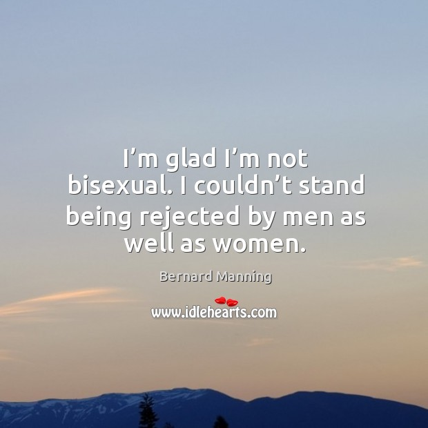 Image, I'm glad I'm not bisexual. I couldn't stand being rejected by men as well as women.