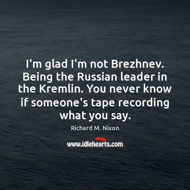 Image, I'm glad I'm not Brezhnev. Being the Russian leader in the Kremlin.