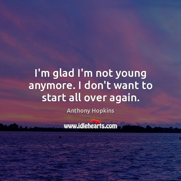 I'm glad I'm not young anymore. I don't want to start all over again. Image