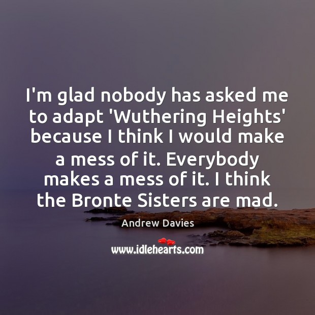 Image, I'm glad nobody has asked me to adapt 'Wuthering Heights' because I