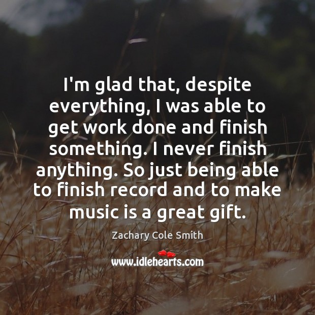 I'm glad that, despite everything, I was able to get work done Zachary Cole Smith Picture Quote
