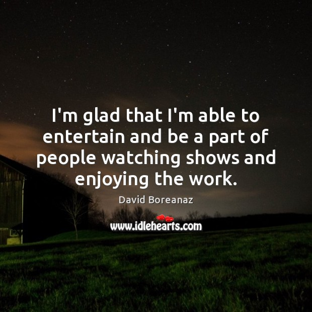 Image, I'm glad that I'm able to entertain and be a part of