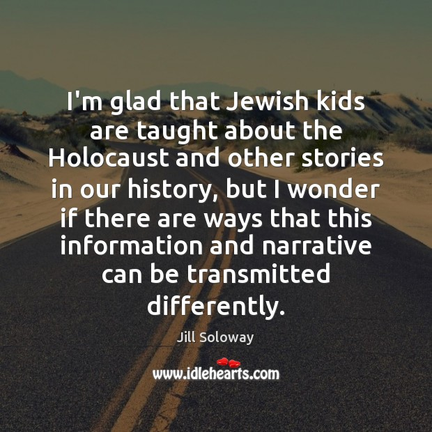 I'm glad that Jewish kids are taught about the Holocaust and other Jill Soloway Picture Quote