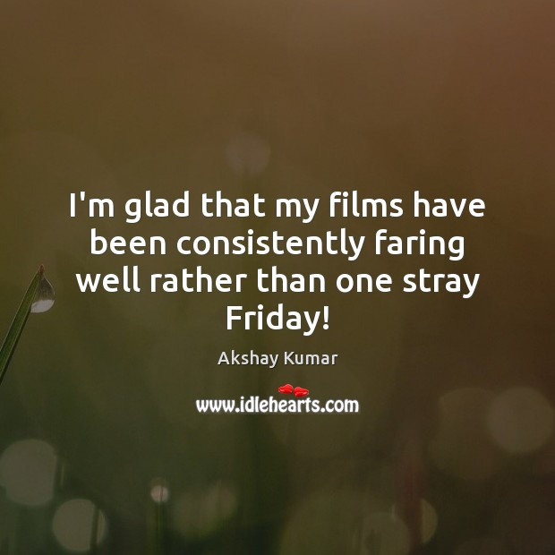 I'm glad that my films have been consistently faring well rather than one stray Friday! Image
