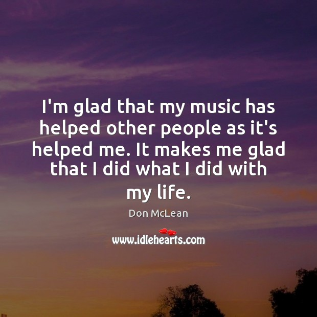 I'm glad that my music has helped other people as it's helped Don McLean Picture Quote