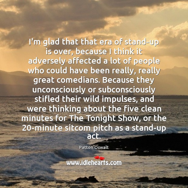 I'm glad that that era of stand-up is over, because I think Patton Oswalt Picture Quote