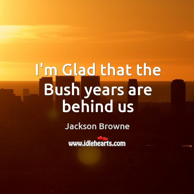 I'm Glad that the Bush years are behind us Jackson Browne Picture Quote