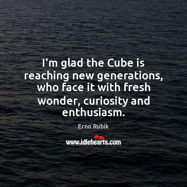 I'm glad the Cube is reaching new generations, who face it with Erno Rubik Picture Quote