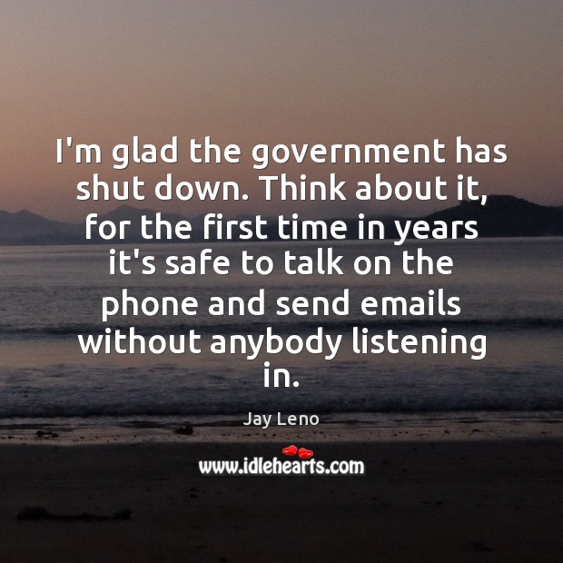 Image, I'm glad the government has shut down. Think about it, for the