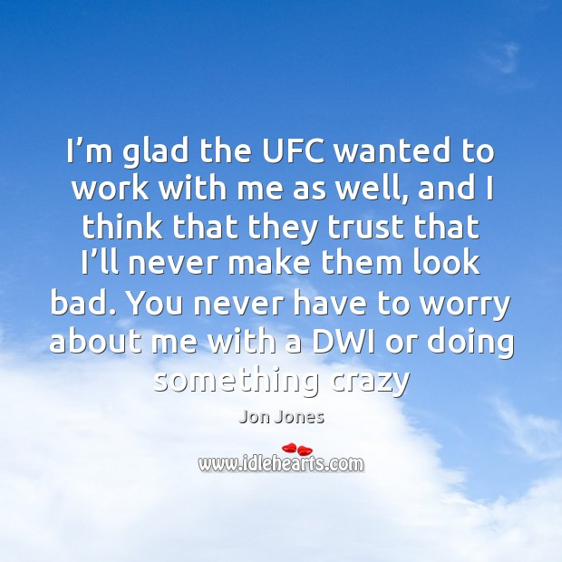 I'm glad the UFC wanted to work with me as well, Jon Jones Picture Quote