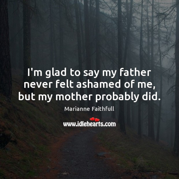 I'm glad to say my father never felt ashamed of me, but my mother probably did. Image