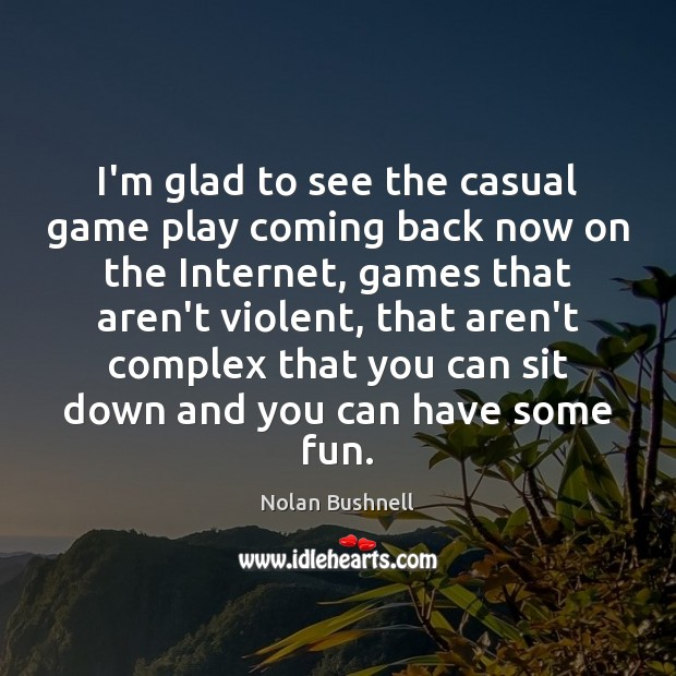 I'm glad to see the casual game play coming back now on Nolan Bushnell Picture Quote