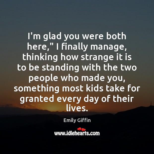 """Image, I'm glad you were both here,"""" I finally manage, thinking how strange"""