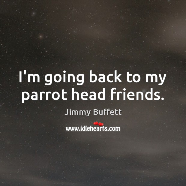 I'm going back to my parrot head friends. Image