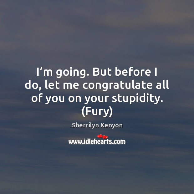 I'm going. But before I do, let me congratulate all of you on your stupidity. (Fury) Image