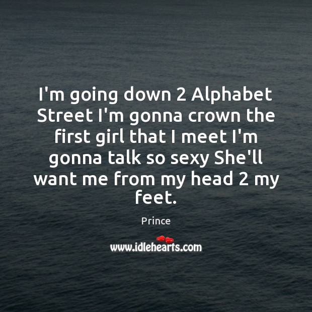 I'm going down 2 Alphabet Street I'm gonna crown the first girl that Prince Picture Quote