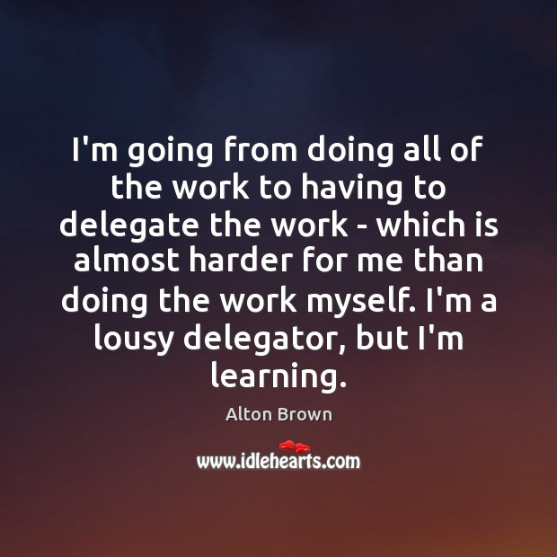 I'm going from doing all of the work to having to delegate Alton Brown Picture Quote