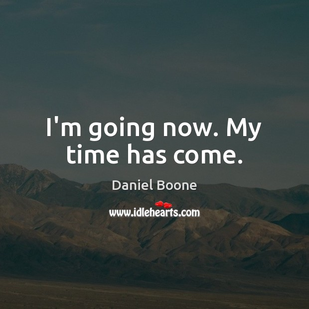 I'm going now. My time has come. Daniel Boone Picture Quote