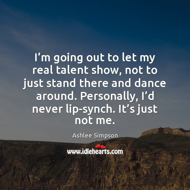 Image, I'm going out to let my real talent show, not to