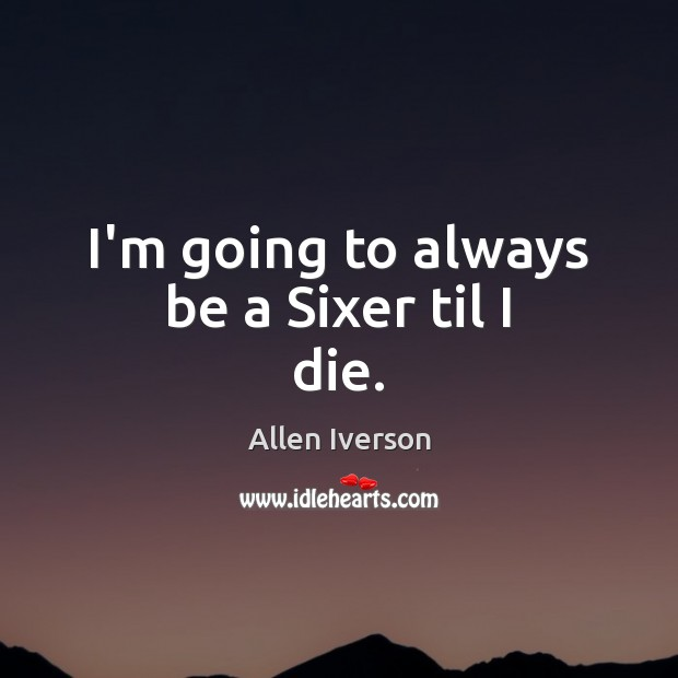 I'm going to always be a Sixer til I die. Image