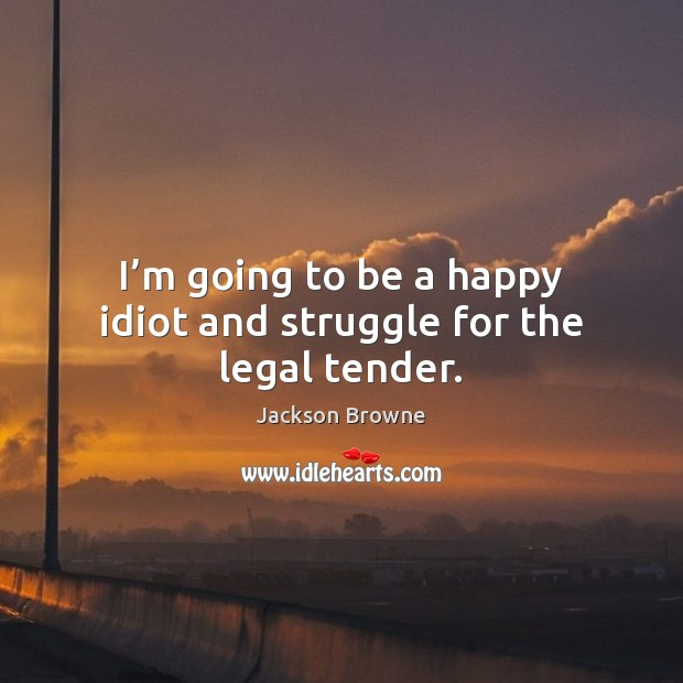 I'm going to be a happy idiot and struggle for the legal tender. Jackson Browne Picture Quote