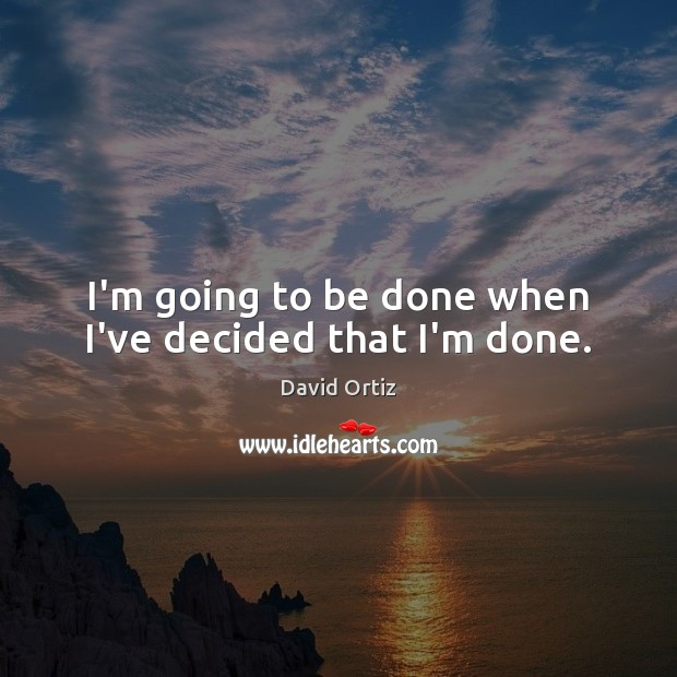 I'm going to be done when I've decided that I'm done. Image