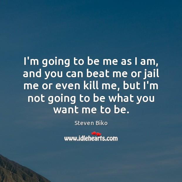 I'm going to be me as I am, and you can beat Steven Biko Picture Quote