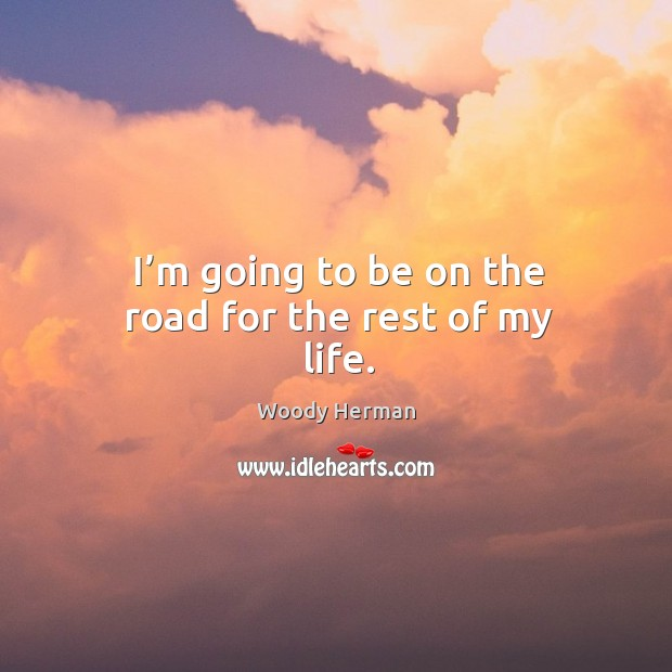 I'm going to be on the road for the rest of my life. Woody Herman Picture Quote