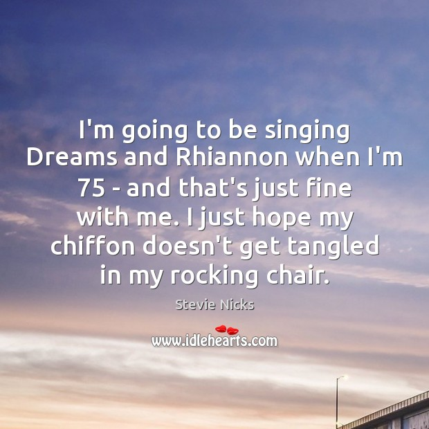 I'm going to be singing Dreams and Rhiannon when I'm 75 – and Stevie Nicks Picture Quote