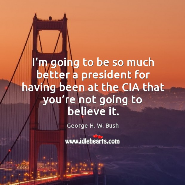 I'm going to be so much better a president for having been at the cia that you're not going to believe it. Image
