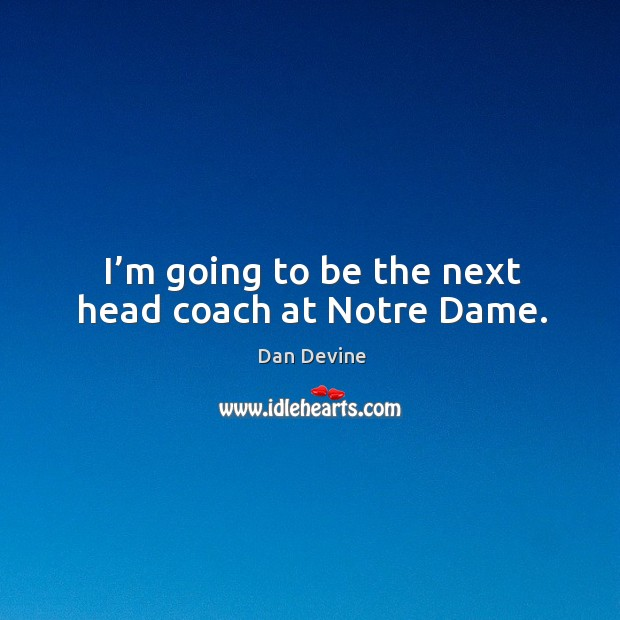 I'm going to be the next head coach at notre dame. Image