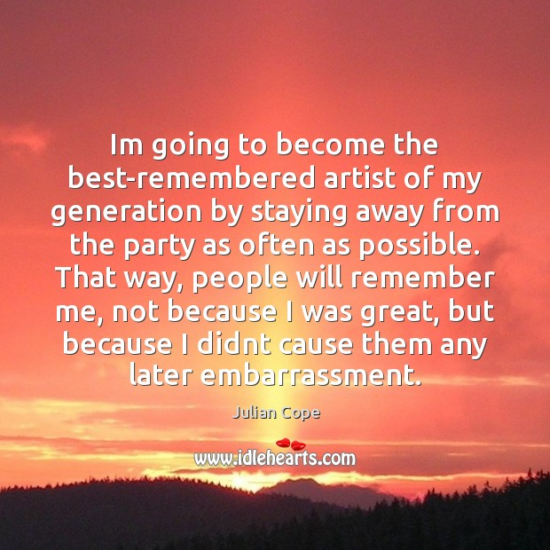 Im going to become the best-remembered artist of my generation by staying Image