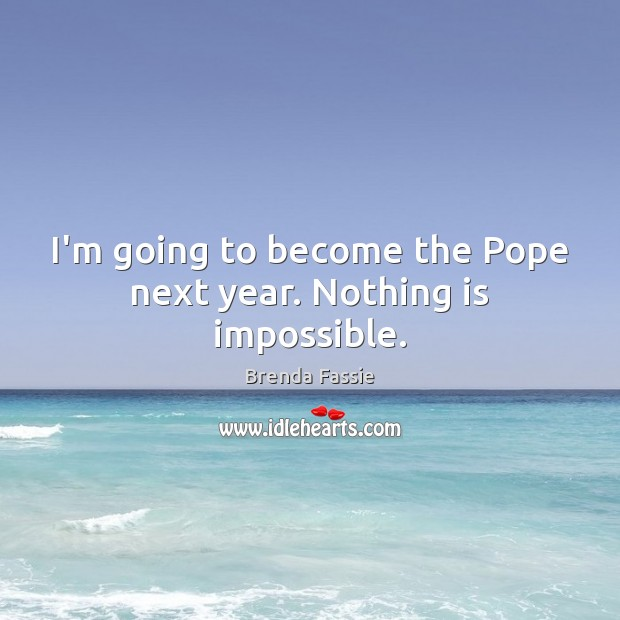 Image, I'm going to become the Pope next year. Nothing is impossible.
