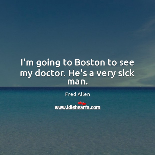 I'm going to Boston to see my doctor. He's a very sick man. Fred Allen Picture Quote