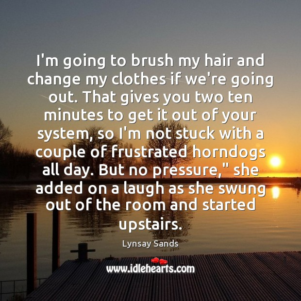 I'm going to brush my hair and change my clothes if we're Lynsay Sands Picture Quote