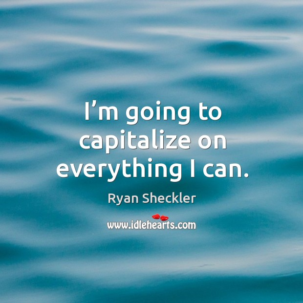 I'm going to capitalize on everything I can. Ryan Sheckler Picture Quote