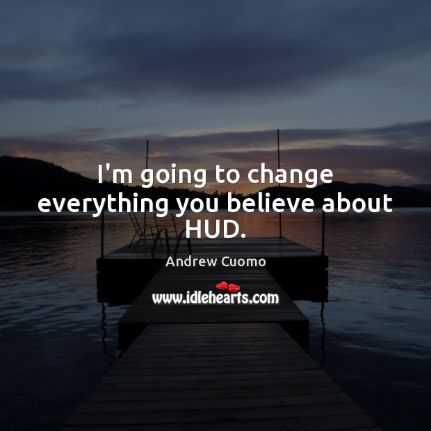 I'm going to change everything you believe about HUD. Andrew Cuomo Picture Quote