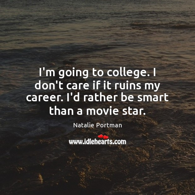 I'm going to college. I don't care if it ruins my career. Natalie Portman Picture Quote
