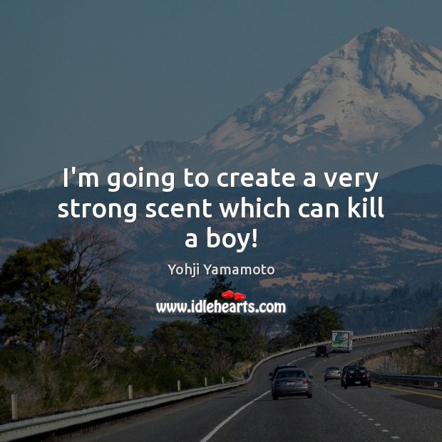 I'm going to create a very strong scent which can kill a boy! Yohji Yamamoto Picture Quote